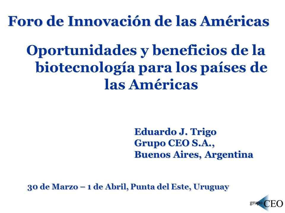 Foro de Innovación de las Américas Oportunidades y beneficios de la biotecnología para los países de las Américas 30 de Marzo – 1 de Abril, Punta del Este, Uruguay Eduardo J.