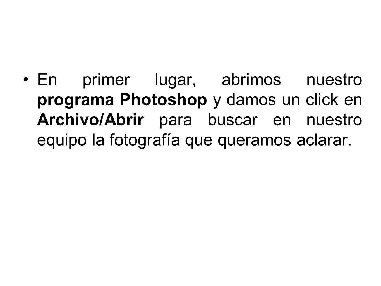 En primer lugar, abrimos nuestro programa Photoshop y damos un click en Archivo/Abrir para buscar en nuestro equipo la fotografía que queramos aclarar.