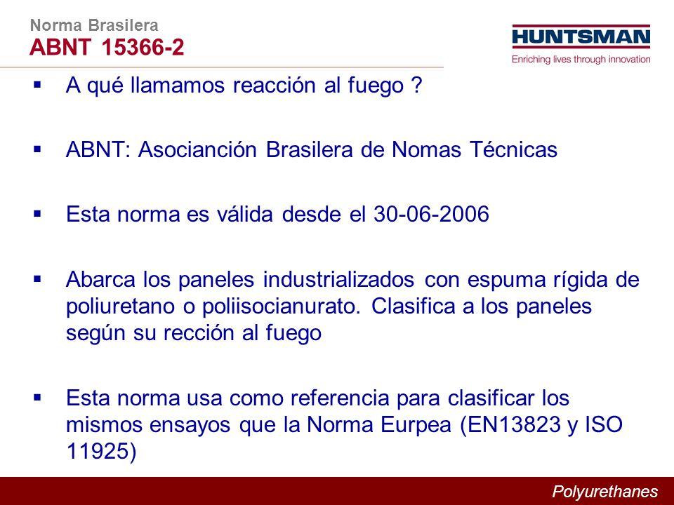 Polyurethanes Norma Brasilera ABNT 15366-2 A qué llamamos reacción al fuego ? ABNT: Asocianción Brasilera de Nomas Técnicas Esta norma es válida desde