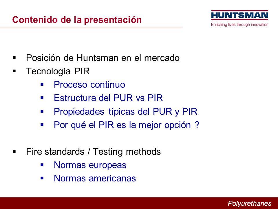 Polyurethanes Contenido de la presentación Posición de Huntsman en el mercado Tecnología PIR Proceso continuo Estructura del PUR vs PIR Propiedades típicas del PUR y PIR Por qué el PIR es la mejor opción .