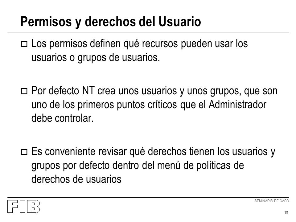 SEMINARIS DE CASO 10 Permisos y derechos del Usuario o Los permisos definen qué recursos pueden usar los usuarios o grupos de usuarios. o Por defecto