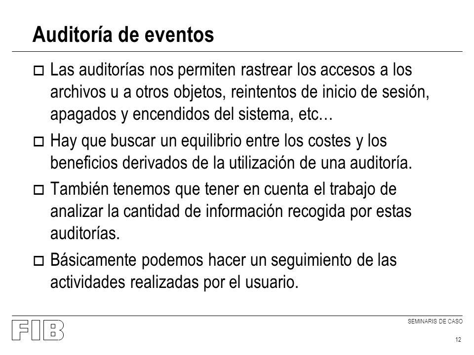 SEMINARIS DE CASO 12 Auditoría de eventos o Las auditorías nos permiten rastrear los accesos a los archivos u a otros objetos, reintentos de inicio de sesión, apagados y encendidos del sistema, etc… o Hay que buscar un equilibrio entre los costes y los beneficios derivados de la utilización de una auditoría.