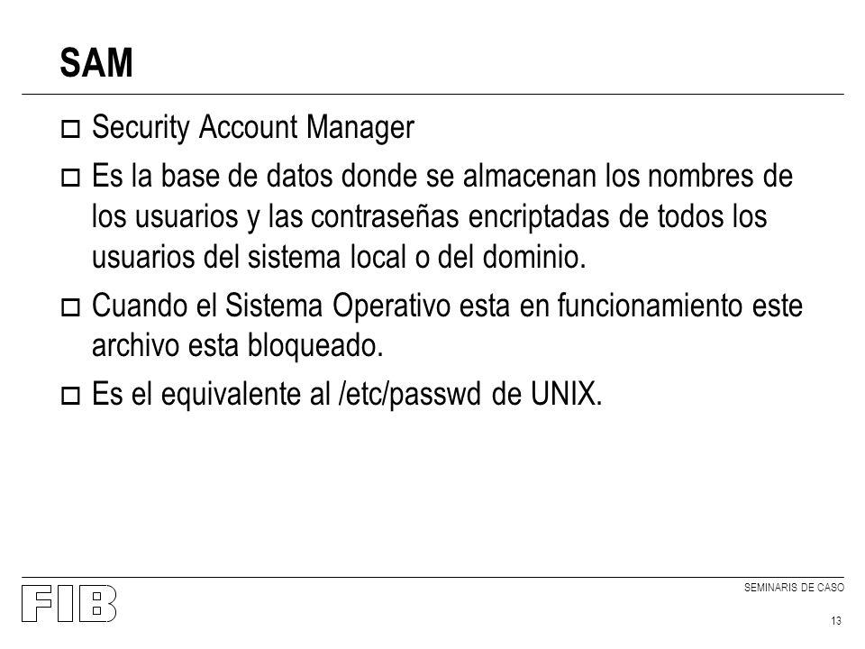 SEMINARIS DE CASO 13 SAM o Security Account Manager o Es la base de datos donde se almacenan los nombres de los usuarios y las contraseñas encriptadas de todos los usuarios del sistema local o del dominio.