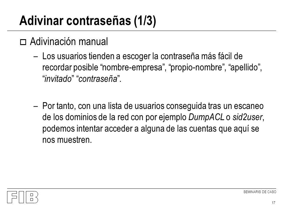 SEMINARIS DE CASO 17 Adivinar contraseñas (1/3) o Adivinación manual –Los usuarios tienden a escoger la contraseña más fácil de recordar posible nombre-empresa, propio-nombre, apellido, invitado contraseña.