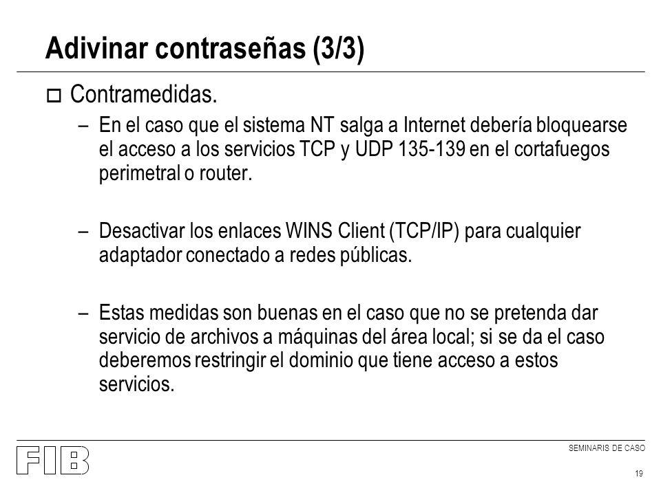 SEMINARIS DE CASO 19 Adivinar contraseñas (3/3) o Contramedidas. –En el caso que el sistema NT salga a Internet debería bloquearse el acceso a los ser