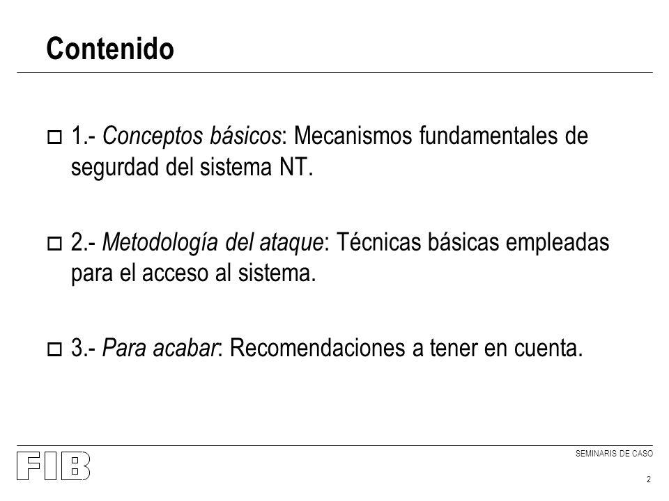 SEMINARIS DE CASO 2 Contenido o 1.- Conceptos básicos : Mecanismos fundamentales de segurdad del sistema NT. o 2.- Metodología del ataque : Técnicas b