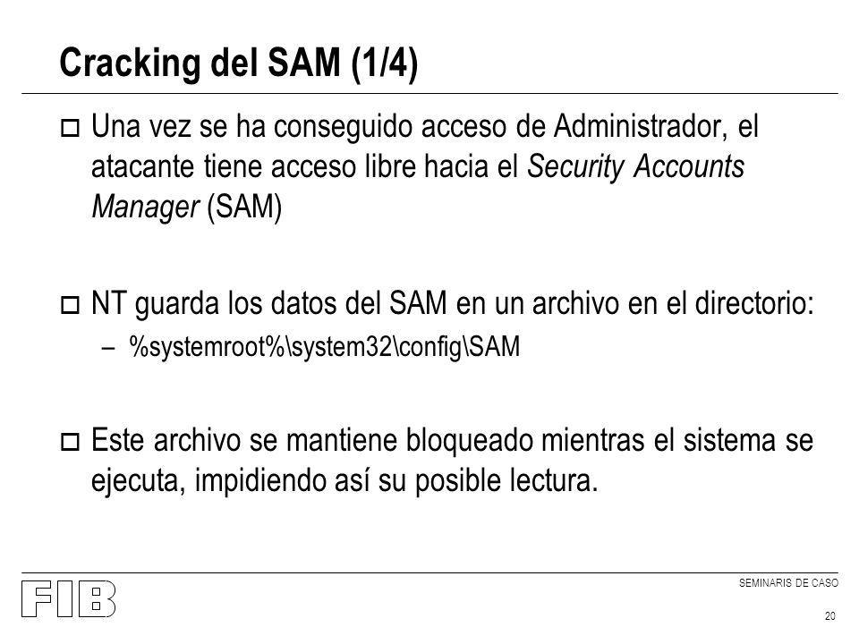 SEMINARIS DE CASO 20 Cracking del SAM (1/4) o Una vez se ha conseguido acceso de Administrador, el atacante tiene acceso libre hacia el Security Accounts Manager (SAM) o NT guarda los datos del SAM en un archivo en el directorio: –%systemroot%\system32\config\SAM o Este archivo se mantiene bloqueado mientras el sistema se ejecuta, impidiendo así su posible lectura.