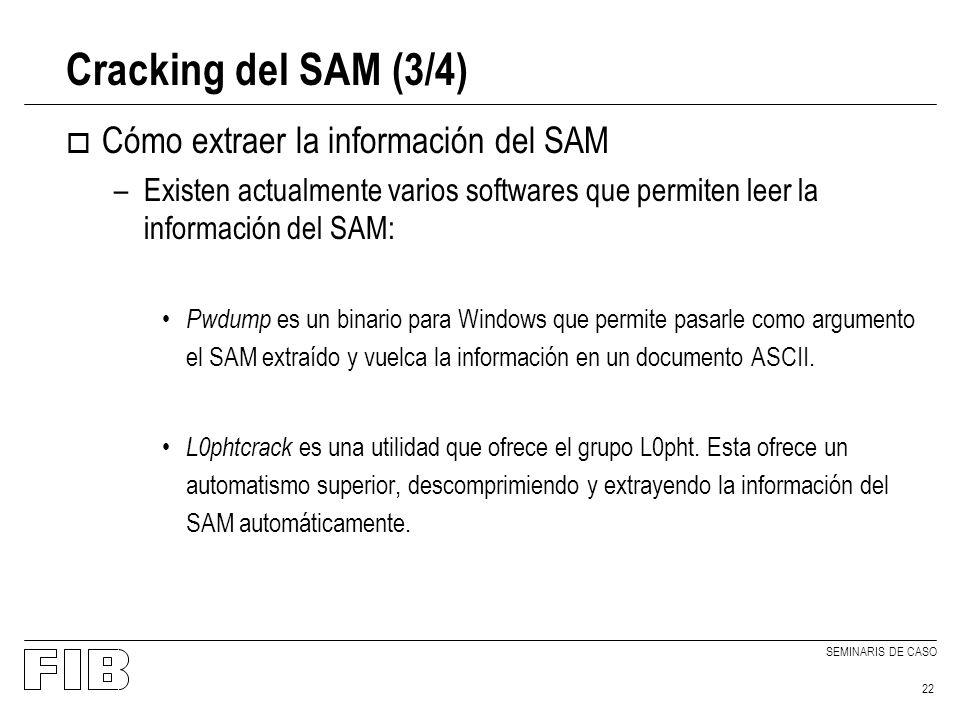 SEMINARIS DE CASO 22 Cracking del SAM (3/4) o Cómo extraer la información del SAM –Existen actualmente varios softwares que permiten leer la información del SAM: Pwdump es un binario para Windows que permite pasarle como argumento el SAM extraído y vuelca la información en un documento ASCII.