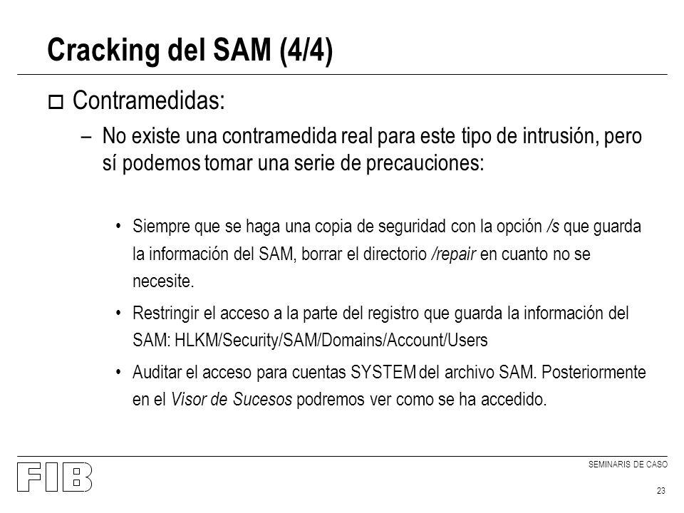 SEMINARIS DE CASO 23 Cracking del SAM (4/4) o Contramedidas: –No existe una contramedida real para este tipo de intrusión, pero sí podemos tomar una serie de precauciones: Siempre que se haga una copia de seguridad con la opción /s que guarda la información del SAM, borrar el directorio /repair en cuanto no se necesite.