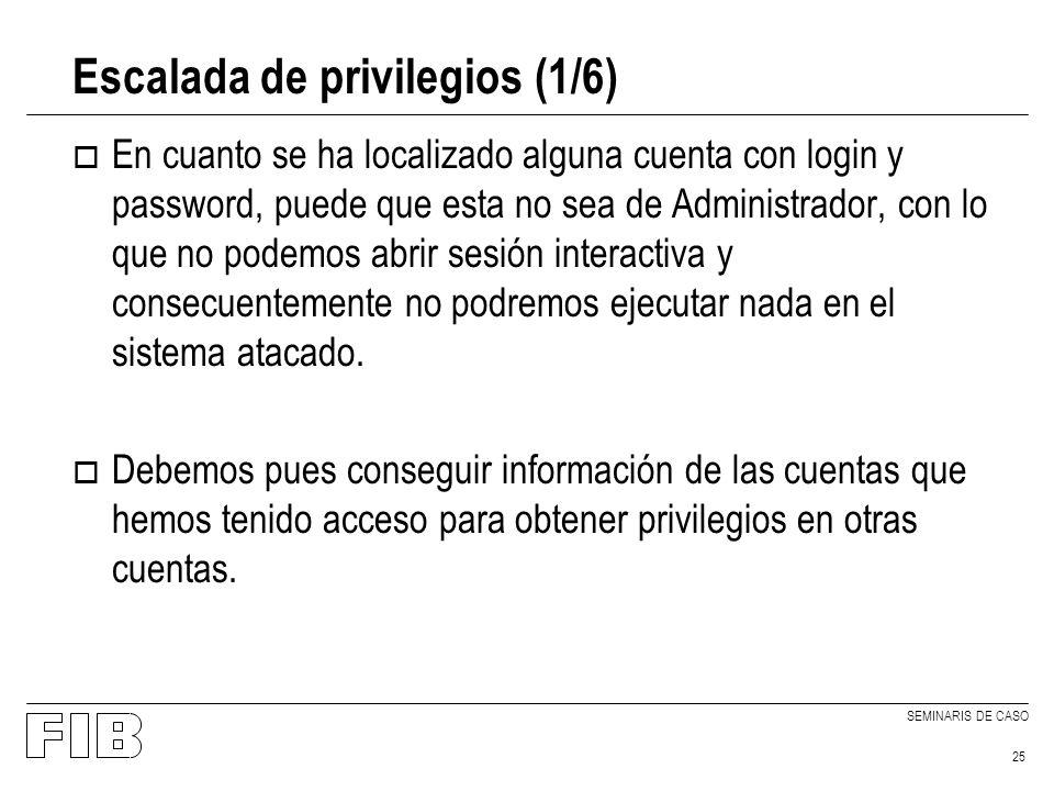 SEMINARIS DE CASO 25 Escalada de privilegios (1/6) o En cuanto se ha localizado alguna cuenta con login y password, puede que esta no sea de Administrador, con lo que no podemos abrir sesión interactiva y consecuentemente no podremos ejecutar nada en el sistema atacado.