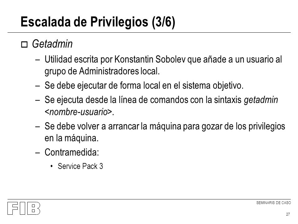 SEMINARIS DE CASO 27 Escalada de Privilegios (3/6) o Getadmin –Utilidad escrita por Konstantin Sobolev que añade a un usuario al grupo de Administradores local.