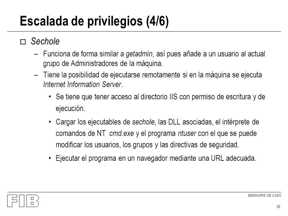 SEMINARIS DE CASO 28 Escalada de privilegios (4/6) o Sechole –Funciona de forma similar a getadmin, así pues añade a un usuario al actual grupo de Administradores de la máquina.