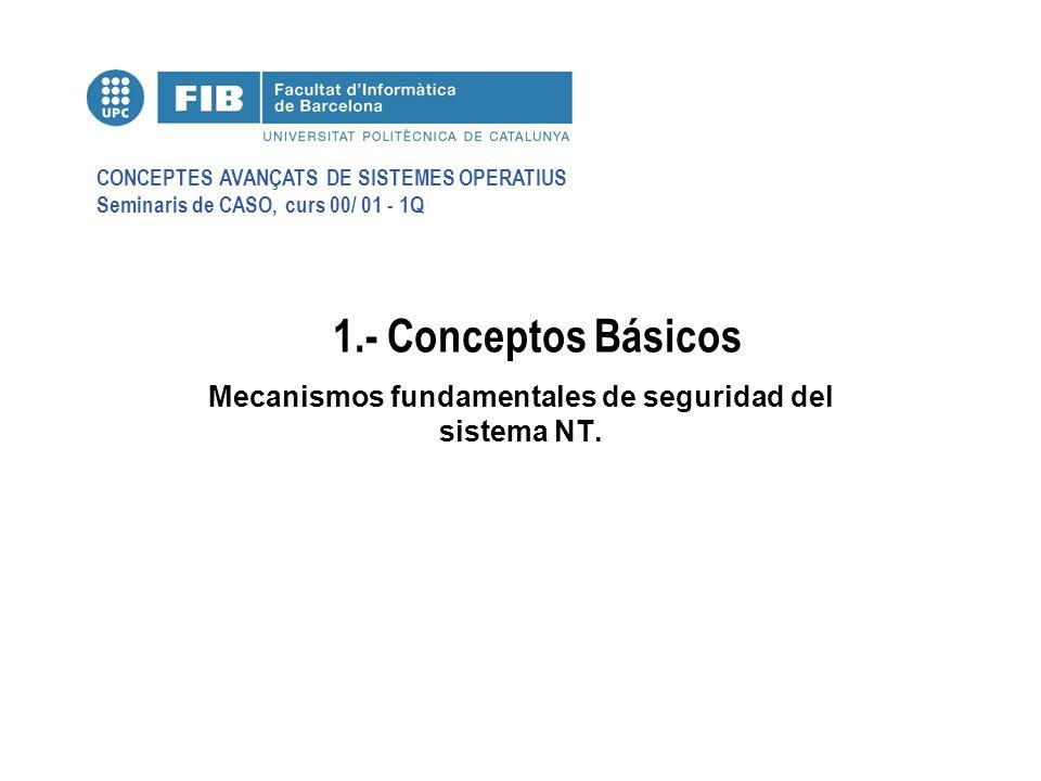 CONCEPTES AVANÇATS DE SISTEMES OPERATIUS Seminaris de CASO, curs 00/ 01 - 1Q 1.- Conceptos Básicos Mecanismos fundamentales de seguridad del sistema NT.