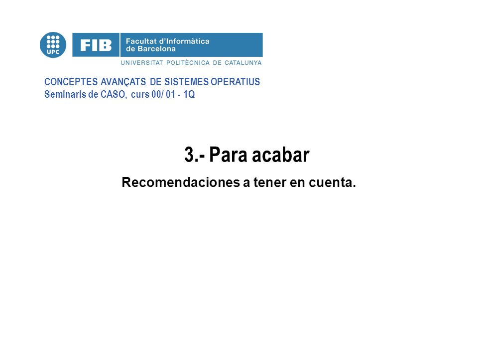CONCEPTES AVANÇATS DE SISTEMES OPERATIUS Seminaris de CASO, curs 00/ 01 - 1Q 3.- Para acabar Recomendaciones a tener en cuenta.