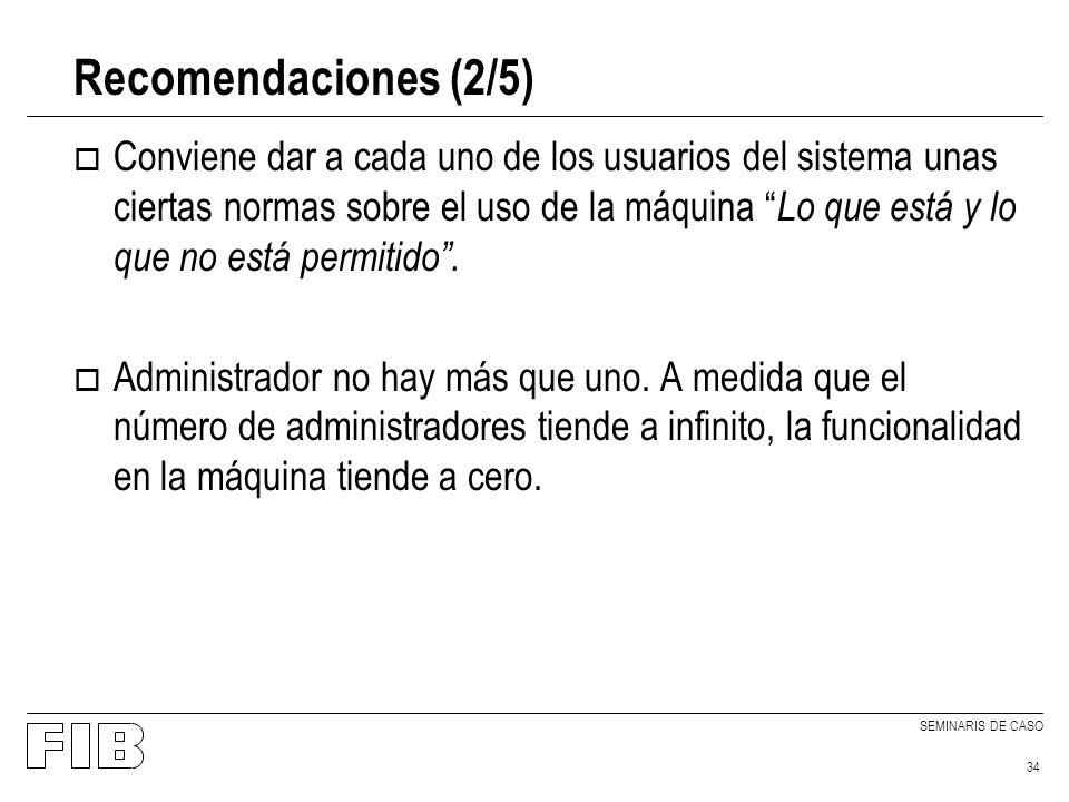 SEMINARIS DE CASO 34 Recomendaciones (2/5) o Conviene dar a cada uno de los usuarios del sistema unas ciertas normas sobre el uso de la máquina Lo que está y lo que no está permitido.