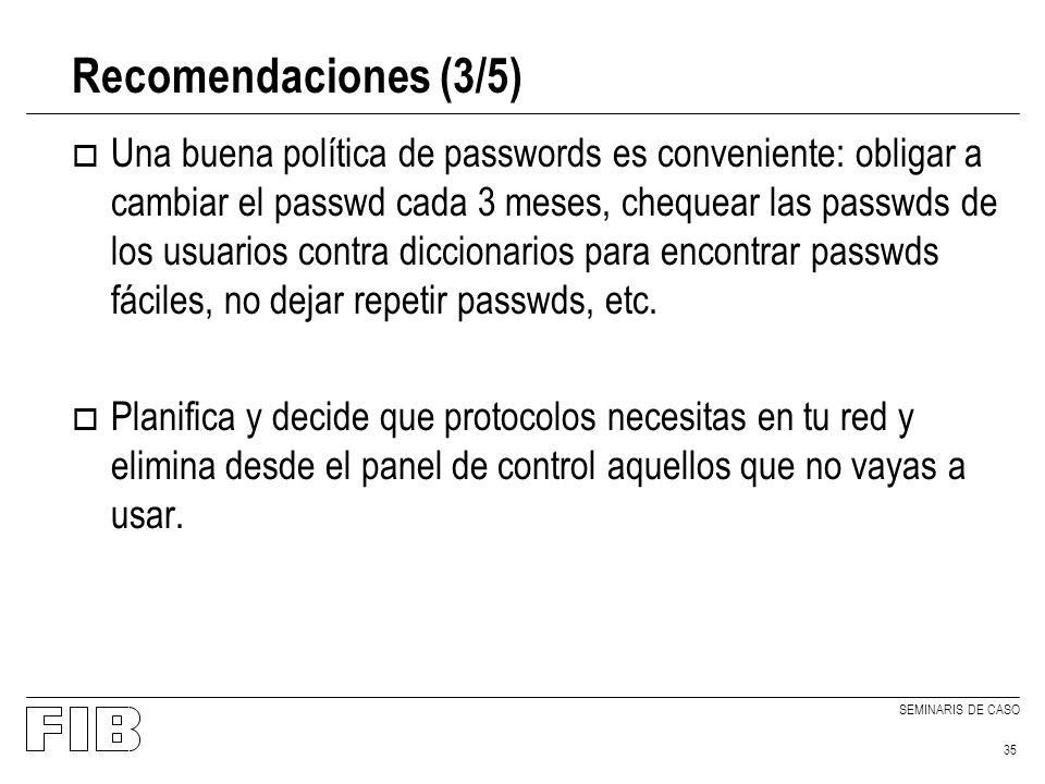SEMINARIS DE CASO 35 Recomendaciones (3/5) o Una buena política de passwords es conveniente: obligar a cambiar el passwd cada 3 meses, chequear las passwds de los usuarios contra diccionarios para encontrar passwds fáciles, no dejar repetir passwds, etc.