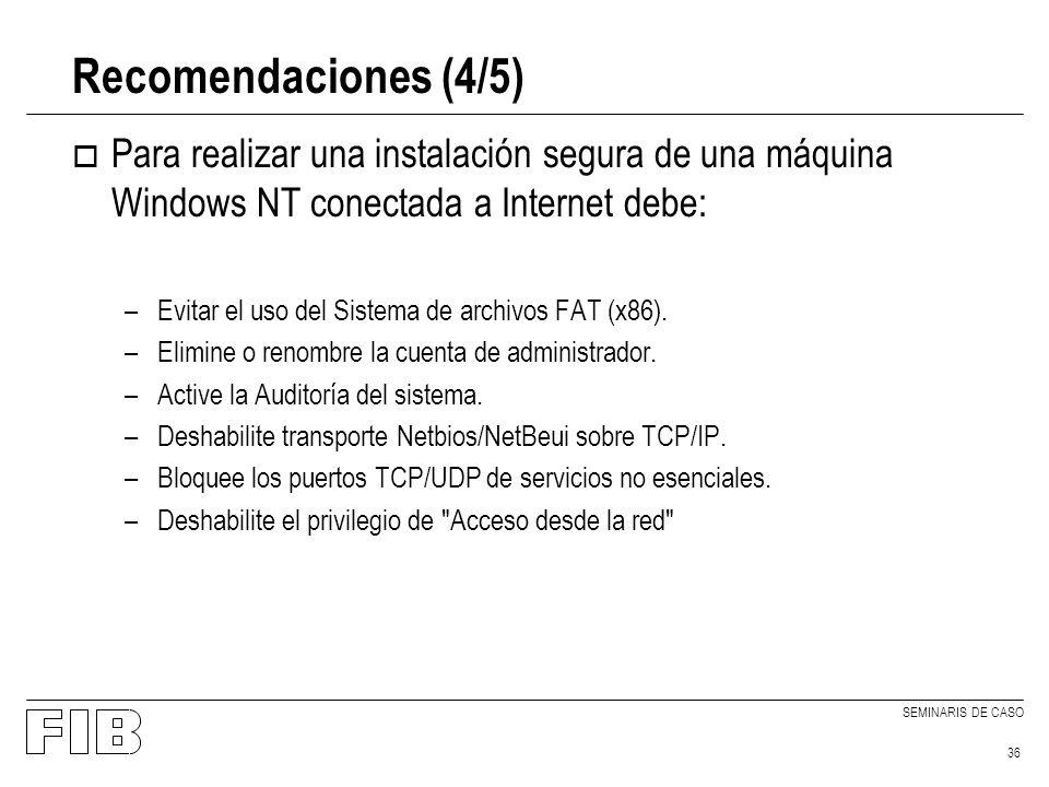 SEMINARIS DE CASO 36 Recomendaciones (4/5) o Para realizar una instalación segura de una máquina Windows NT conectada a Internet debe: –Evitar el uso del Sistema de archivos FAT (x86).