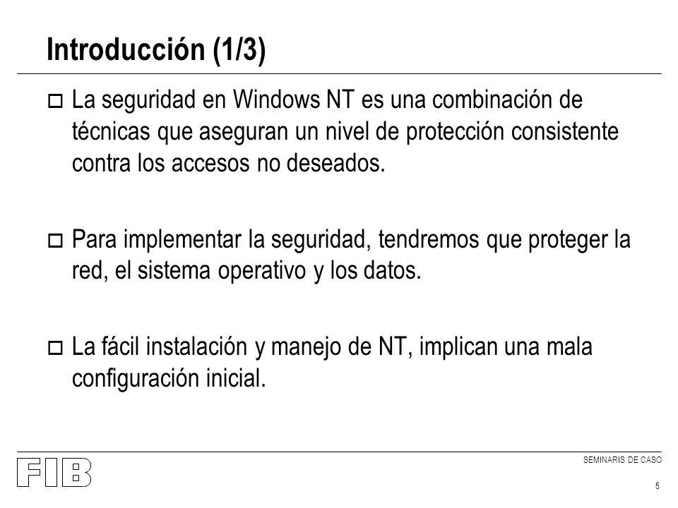 SEMINARIS DE CASO 5 Introducción (1/3) o La seguridad en Windows NT es una combinación de técnicas que aseguran un nivel de protección consistente contra los accesos no deseados.