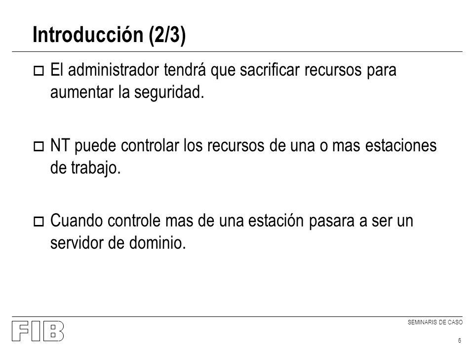 SEMINARIS DE CASO 6 Introducción (2/3) o El administrador tendrá que sacrificar recursos para aumentar la seguridad. o NT puede controlar los recursos