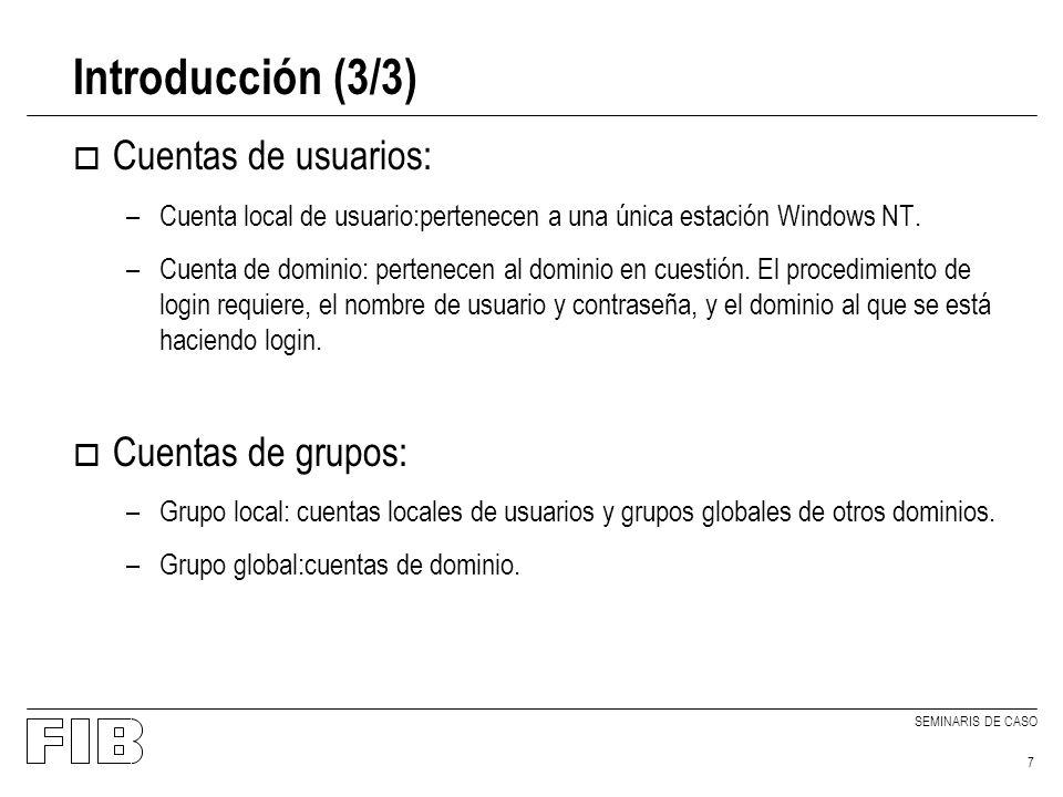 SEMINARIS DE CASO 7 Introducción (3/3) o Cuentas de usuarios: –Cuenta local de usuario:pertenecen a una única estación Windows NT. –Cuenta de dominio: