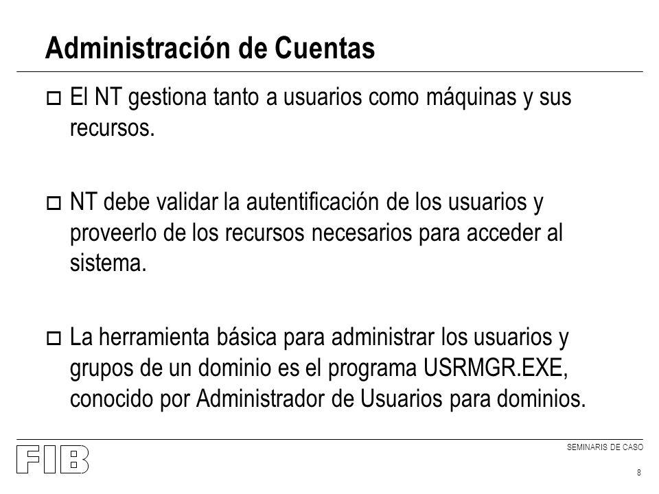SEMINARIS DE CASO 8 Administración de Cuentas o El NT gestiona tanto a usuarios como máquinas y sus recursos. o NT debe validar la autentificación de