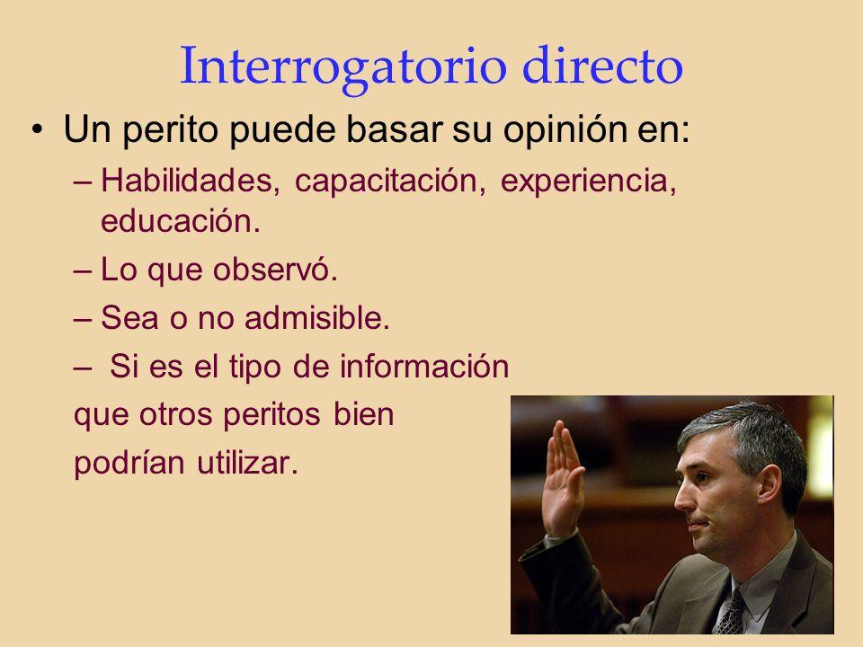 Interrogatorio directo Un perito puede basar su opinión en: –Habilidades, capacitación, experiencia, educación.