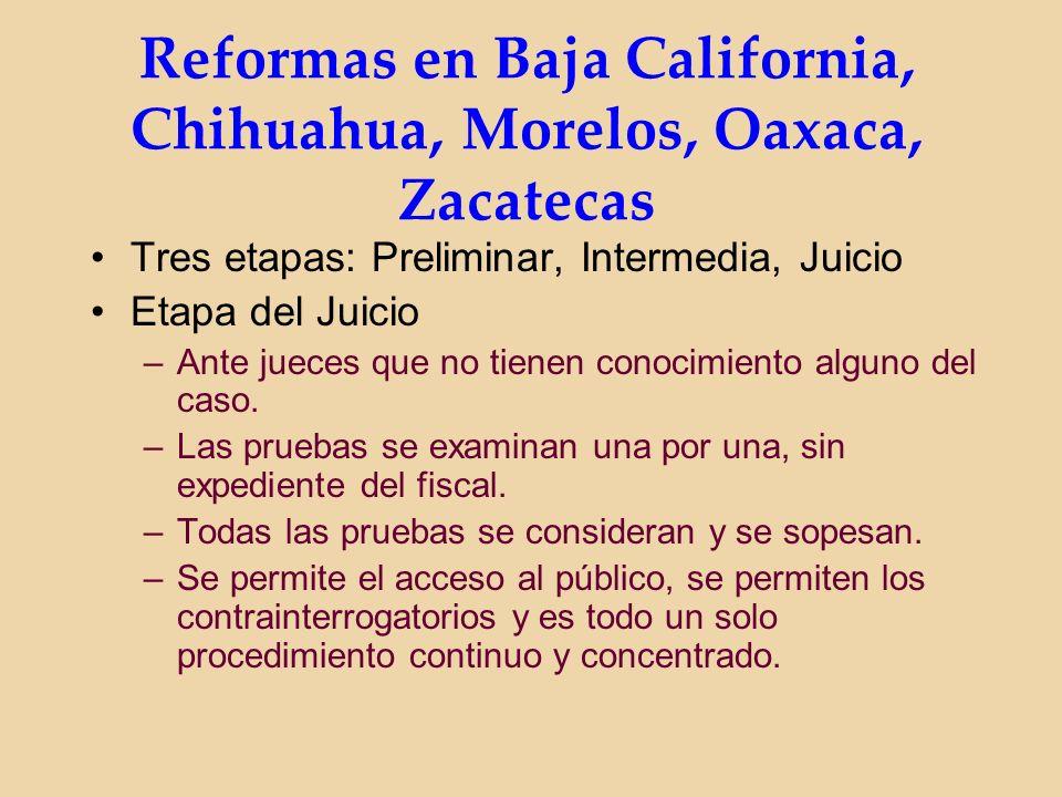 Reformas en Baja California, Chihuahua, Morelos, Oaxaca, Zacatecas Tres etapas: Preliminar, Intermedia, Juicio Etapa del Juicio –Ante jueces que no tienen conocimiento alguno del caso.