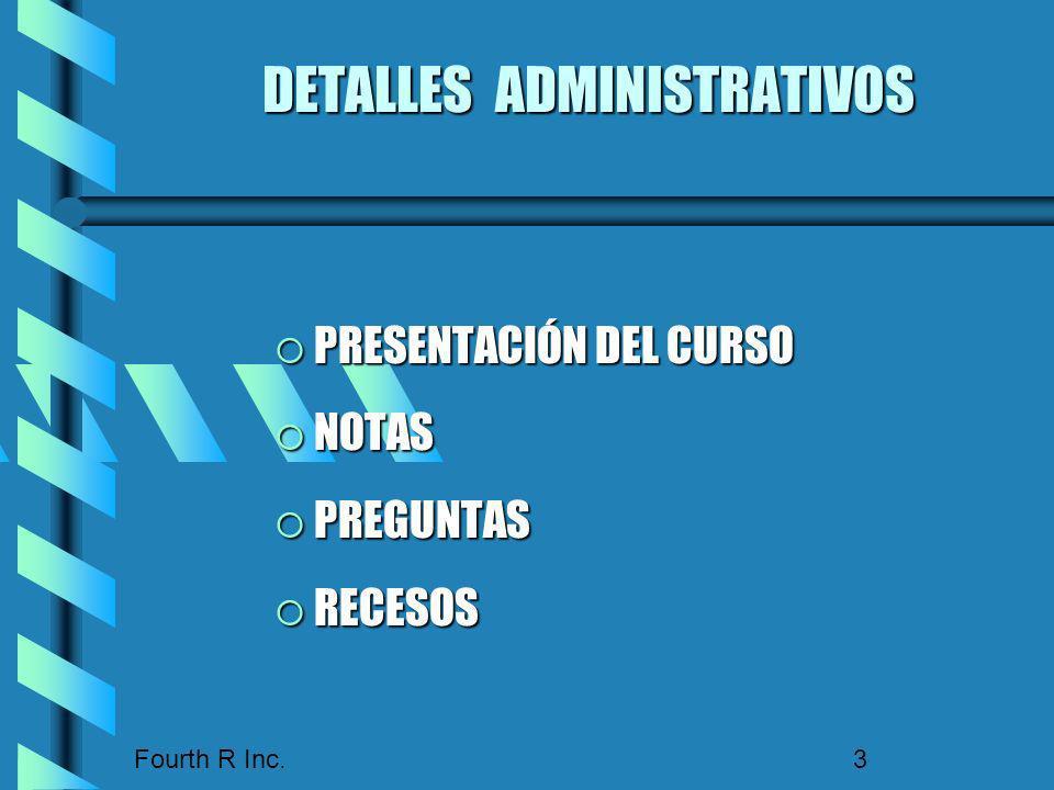 Fourth R Inc. 3 DETALLES ADMINISTRATIVOS PRESENTACIÓN DEL CURSO PRESENTACIÓN DEL CURSO NOTAS NOTAS PREGUNTAS PREGUNTAS RECESOS RECESOS