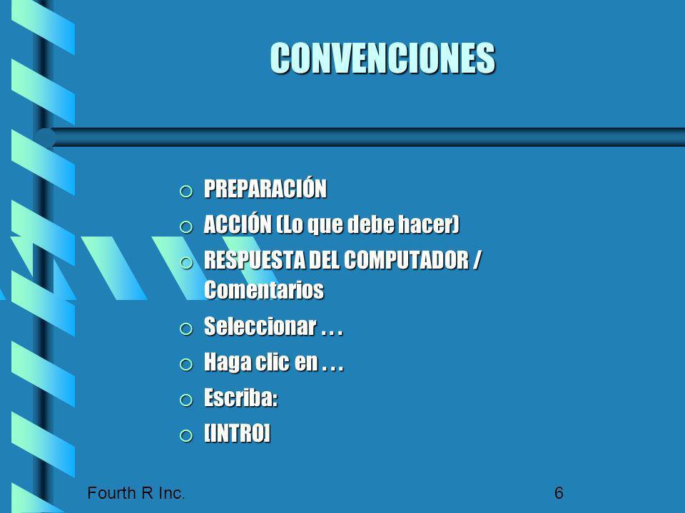 Fourth R Inc. 6 CONVENCIONES PREPARACIÓN PREPARACIÓN ACCIÓN (Lo que debe hacer) ACCIÓN (Lo que debe hacer) RESPUESTA DEL COMPUTADOR / Comentarios RESP