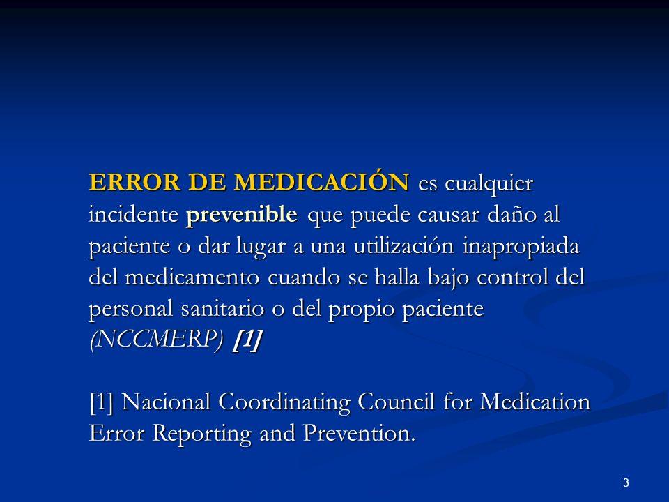3 ERROR DE MEDICACIÓN es cualquier incidente prevenible que puede causar daño al paciente o dar lugar a una utilización inapropiada del medicamento cuando se halla bajo control del personal sanitario o del propio paciente (NCCMERP) [1] [1] Nacional Coordinating Council for Medication Error Reporting and Prevention.