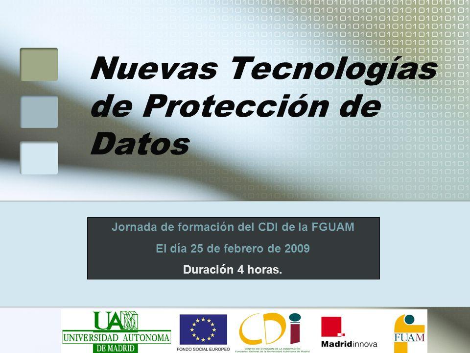 Nuevas Tecnologías de Protección de Datos Jornada de formación del CDI de la FGUAM El día 25 de febrero de 2009 Duración 4 horas.