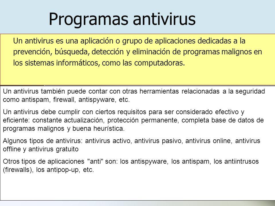 Programas antivirus Un antivirus es una aplicación o grupo de aplicaciones dedicadas a la prevención, búsqueda, detección y eliminación de programas malignos en los sistemas informáticos, como las computadoras.