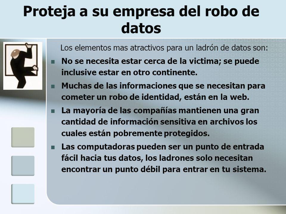 Proteja a su empresa del robo de datos Los elementos mas atractivos para un ladrón de datos son: No se necesita estar cerca de la victima; se puede inclusive estar en otro continente.