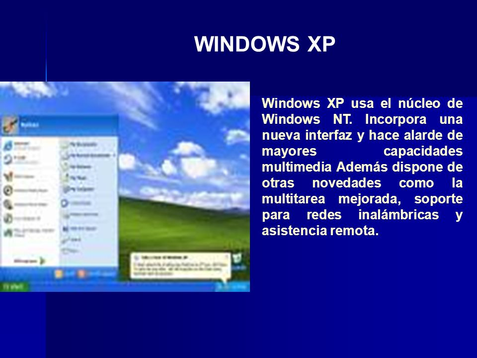 Windows XP usa el núcleo de Windows NT. Incorpora una nueva interfaz y hace alarde de mayores capacidades multimedia Además dispone de otras novedades