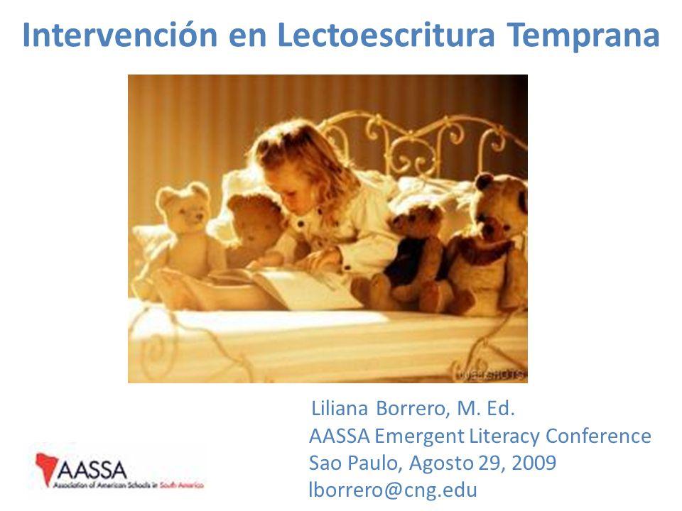 Intervención en Lectoescritura Temprana Liliana Borrero, M. Ed. AASSA Emergent Literacy Conference Sao Paulo, Agosto 29, 2009 lborrero@cng.edu