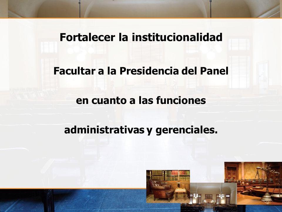 Fortalecer la institucionalidad Facultar a la Presidencia del Panel en cuanto a las funciones administrativas y gerenciales.