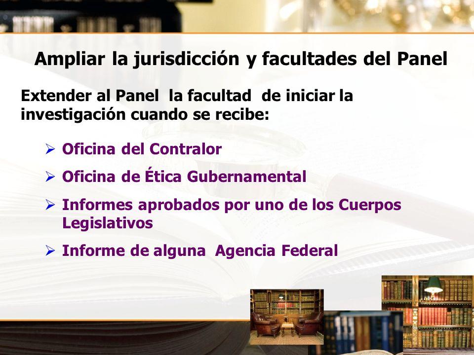 Ampliar la jurisdicción y facultades del Panel Extender al Panel la facultad de iniciar la investigación cuando se recibe: Oficina del Contralor Ofici