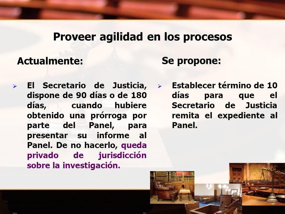 Proveer agilidad en los procesos Actualmente : El Secretario de Justicia, dispone de 90 días o de 180 días, cuando hubiere obtenido una prórroga por parte del Panel, para presentar su informe al Panel.