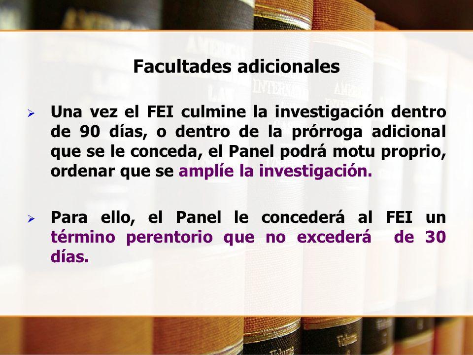 Facultades adicionales Una vez el FEI culmine la investigación dentro de 90 días, o dentro de la prórroga adicional que se le conceda, el Panel podrá motu proprio, ordenar que se amplíe la investigación.