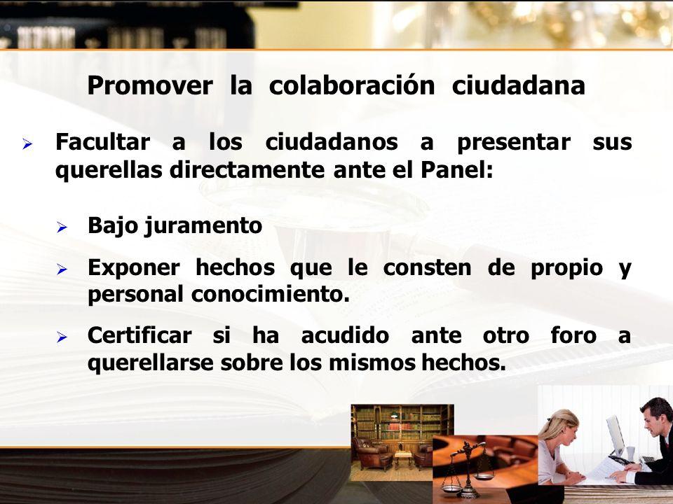 Promover la colaboración ciudadana Facultar a los ciudadanos a presentar sus querellas directamente ante el Panel: Bajo juramento Exponer hechos que l