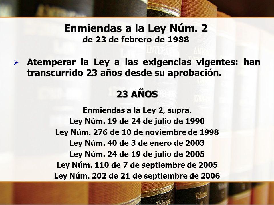 Enmiendas a la Ley Núm. 2 de 23 de febrero de 1988 Atemperar la Ley a las exigencias vigentes: han transcurrido 23 años desde su aprobación. 23 AÑOS E