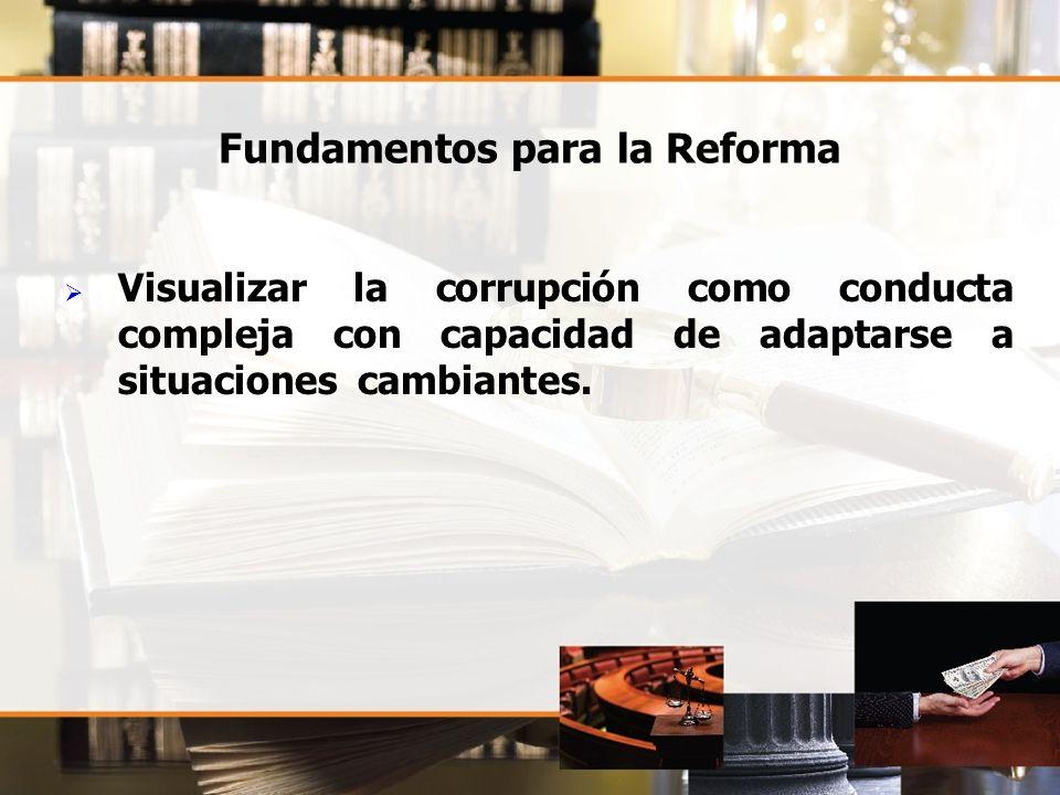 Fundamentos para la Reforma Visualizar la corrupción como conducta compleja con capacidad de adaptarse a situaciones cambiantes.