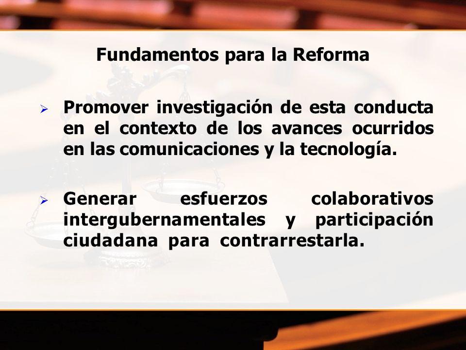 Fundamentos para la Reforma Promover investigación de esta conducta en el contexto de los avances ocurridos en las comunicaciones y la tecnología. Gen