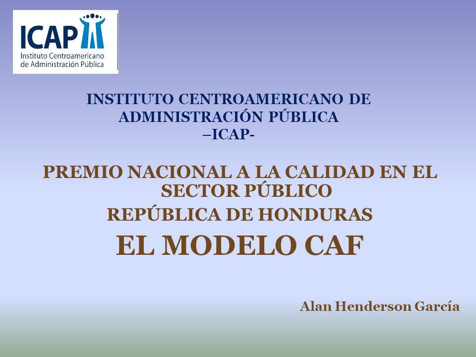 INSTITUTO CENTROAMERICANO DE ADMINISTRACIÓN PÚBLICA –ICAP- PREMIO NACIONAL A LA CALIDAD EN EL SECTOR PÚBLICO REPÚBLICA DE HONDURAS EL MODELO CAF Alan