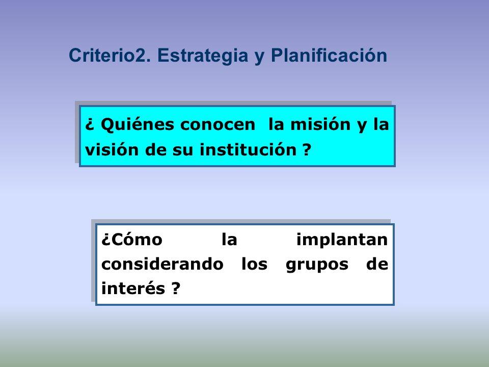 ¿ Quiénes conocen la misión y la visión de su institución ? ¿Cómo la implantan considerando los grupos de interés ? Criterio2. Estrategia y Planificac