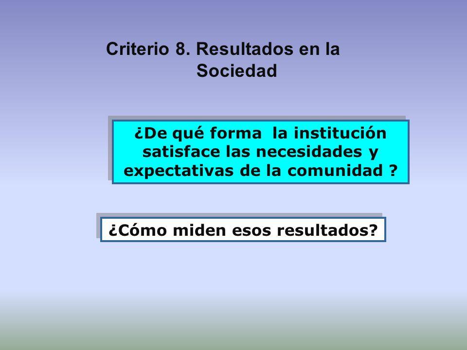 Criterio 8. Resultados en la Sociedad ¿De qué forma la institución satisface las necesidades y expectativas de la comunidad ? ¿Cómo miden esos resulta