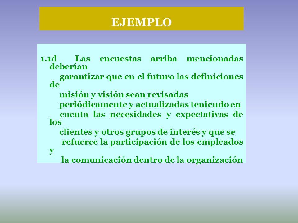 EJEMPLO 1.1d Las encuestas arriba mencionadas deberían garantizar que en el futuro las definiciones de misión y visión sean revisadas periódicamente y