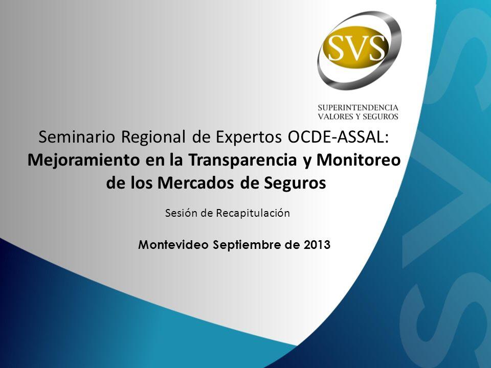 Montevideo Septiembre de 2013 Seminario Regional de Expertos OCDE-ASSAL: Mejoramiento en la Transparencia y Monitoreo de los Mercados de Seguros Sesión de Recapitulación