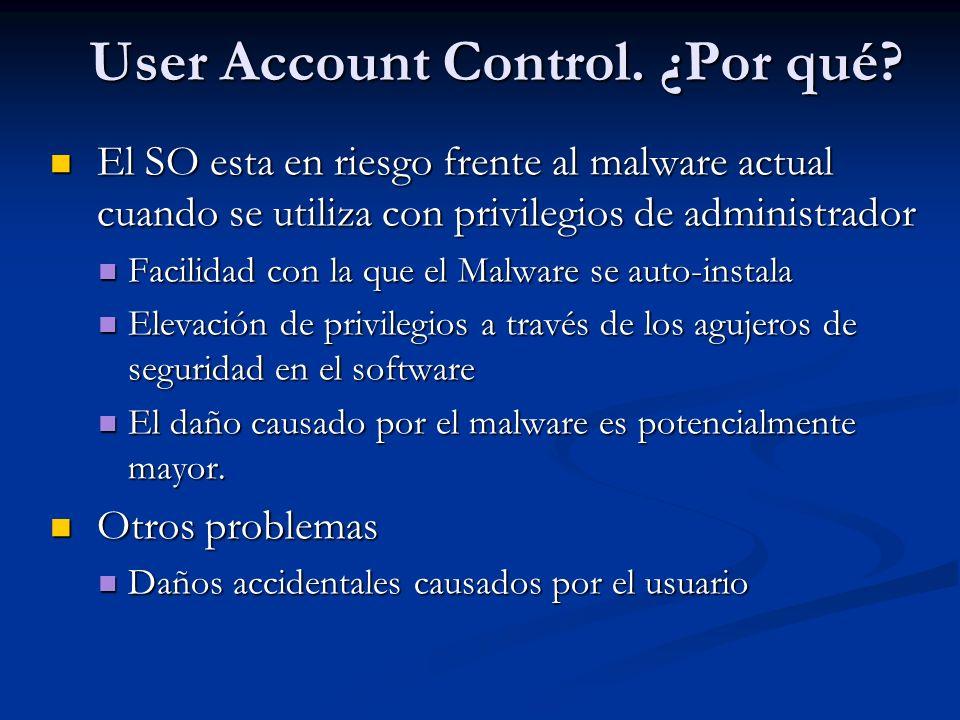 User Account Control. ¿Por qué? El SO esta en riesgo frente al malware actual cuando se utiliza con privilegios de administrador El SO esta en riesgo