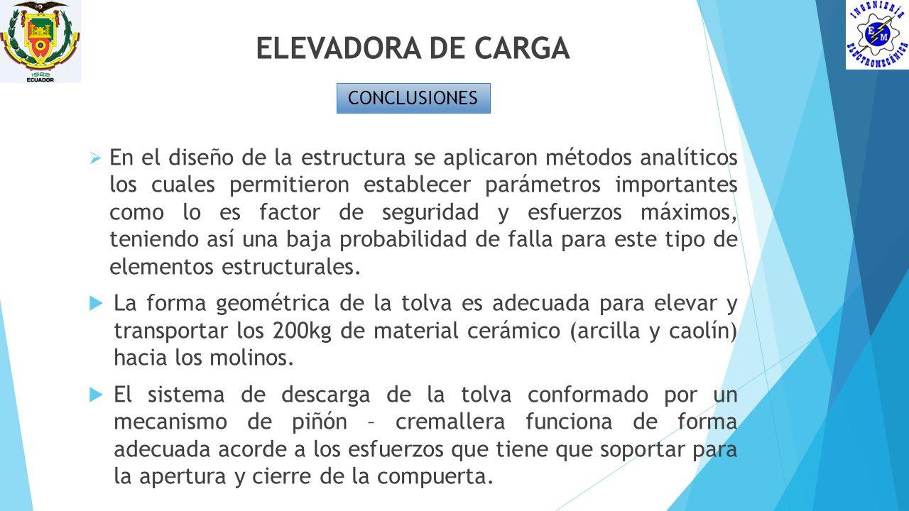 ELEVADORA DE CARGA CONCLUSIONES En el diseño de la estructura se aplicaron métodos analíticos los cuales permitieron establecer parámetros importantes